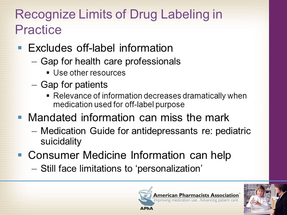 Recognize Limits of Drug Labeling in Practice Language issues –English version may not be helpful to consumers –Font size may not be appropriate –Health literacy challenges –One size fits all Consumer Medicine Information can help, but faces challenges as well –Print in different languages –Limits of equipment…like printer toner/ribbons