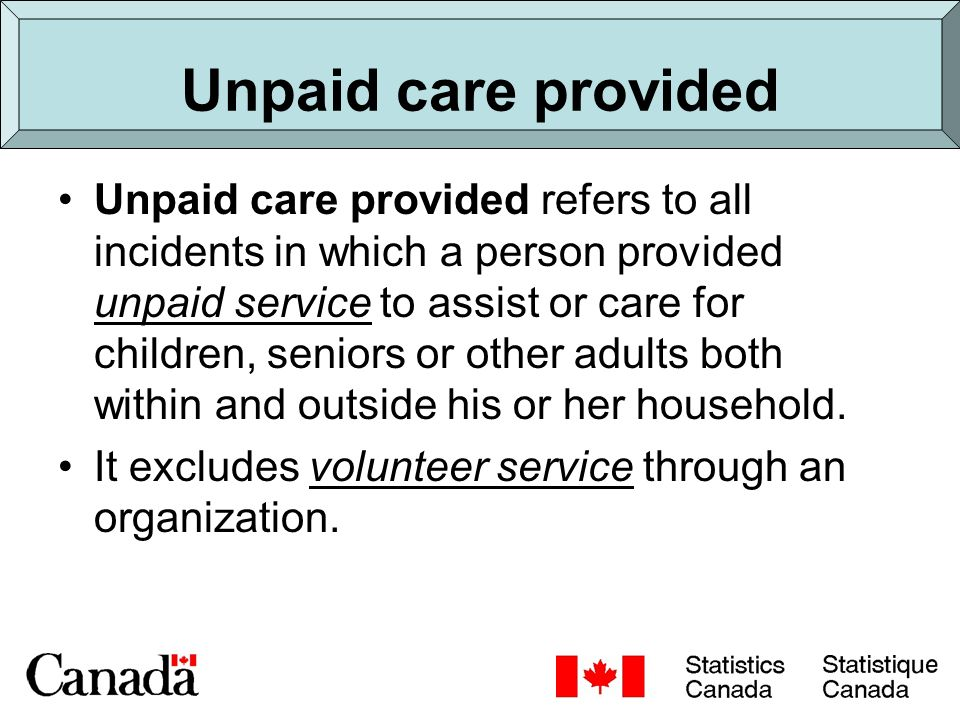 Comparability with United Nations recommendations (2010 round of Censuses) Statistics Canada United Nations Unpaid Household Activities Unpaid Services Unpaid Housework Persons who provide social and Unpaid Work – Looking After Children personal services to their own Unpaid Work – Care or Assistance to Seniors household or other households.