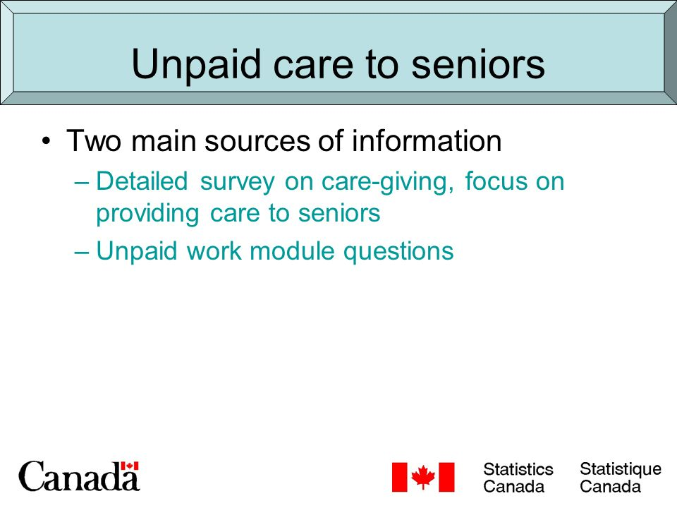 Comparison of two sources Caregiving survey Full detailed questionnaire (approx 50 minute interview) Sample aged 45+ Care to all ages (can select by age) Focus on care to people with long-term health condition Unpaid work module 2 questions Sample all ages Care to seniors aged 65+ Care or assistance Outside HH - Do not know whether there was a senior who needed their help