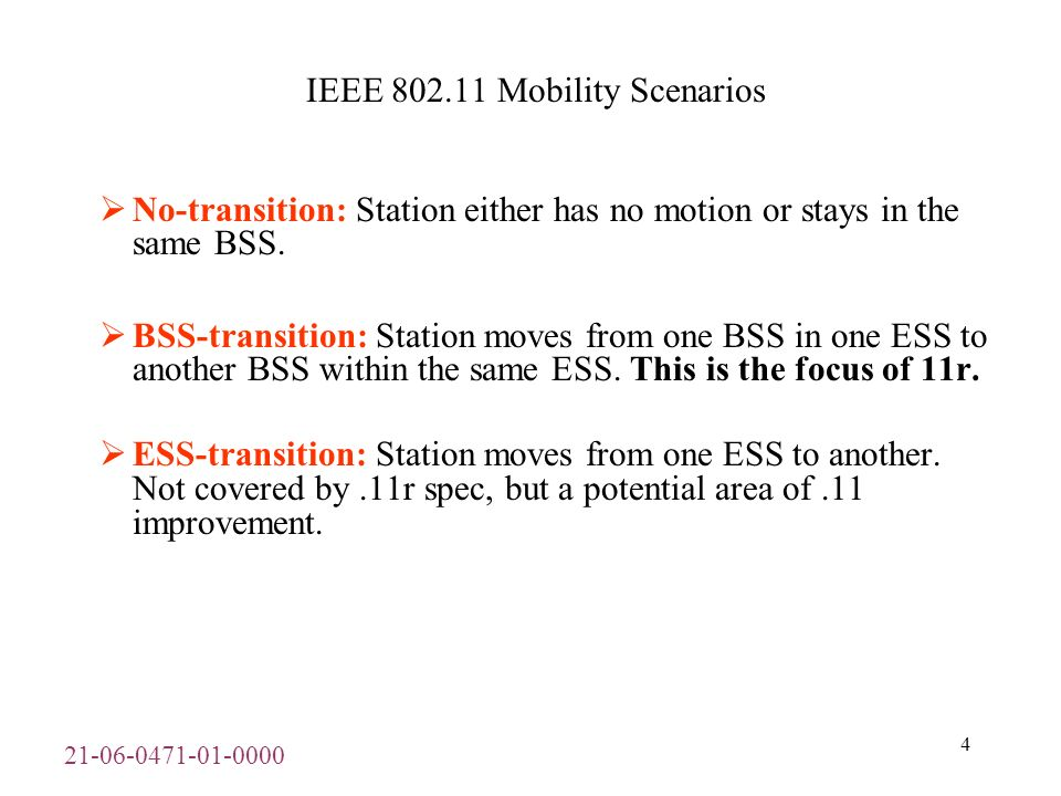 21-06-0471-01-0000 5 IEEE 802.11r Mobility Enhancement Overview Five steps of 802.11 BSS – BSS transition: –Scanning – active or passive for other APs in the area –Authentication with a (one or more) target TAP –Re-association to establish connection at target TAP Have a connection, but still can t *DO* anything… –PTK derivation – 4-way handshake of session keys –QoS admission control to re-establish QoS streams 802.11r Fast BSS transition reduces five steps to 3 steps by eliminating last two stages (PTK derivation and QoS and admission control).