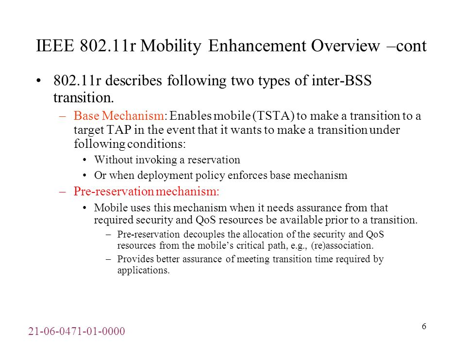 21-06-0471-01-0000 7 IEEE 802.11 Mobility Management Overview–cont Base and Pre-reservation mechanisms can be further classified into following two categories: –Using over-the-Air Message: TSTA communicates directly with the target TAP using 802.11 Authentication frames with the Authentication Algorithm set to Fast BSS Transition.