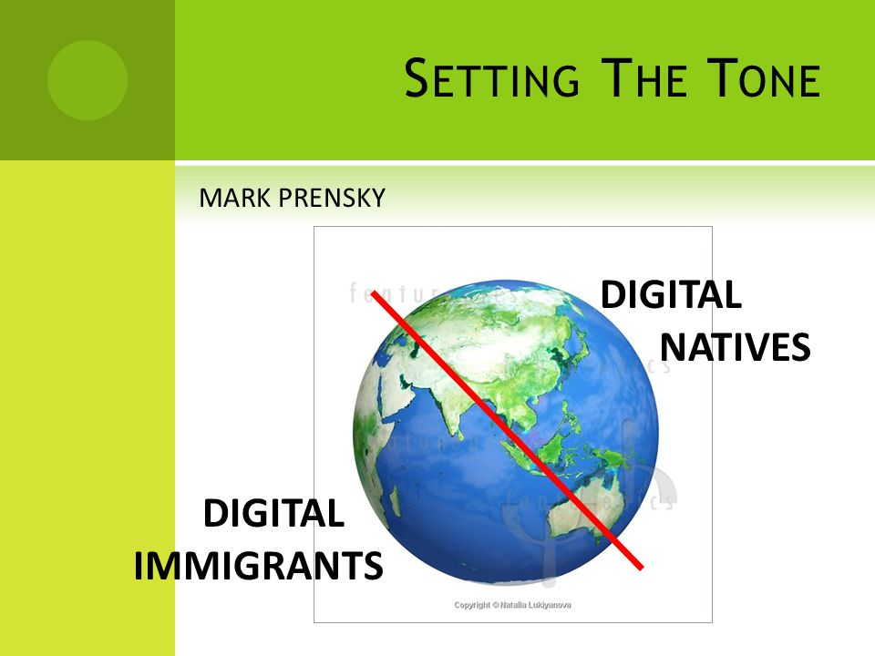 P RENSKY S T WO T YPES OF P EOPLE SOMEONE WHO REMEMBERS A TIME WHEN THERE WAS NO TECHNOLOGY SOMEONE WHO CANNOT REMEMBER A TIME WITHOUT TECHNOLOGY DIGITAL IMMIGRANT DIGITAL NATIVE