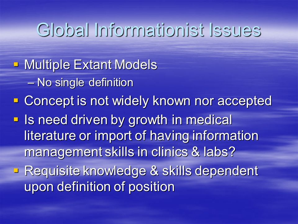 Global Informationist Issues Education & Training Education & Training –Predicated on Informationist Definitions –Multiple models including apprenticeships and formal mentoring by clinicians or researchers Should Credentialing, Licensure be considered.
