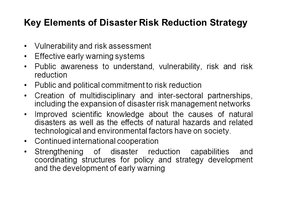 The primary steps in disaster risk reduction can be reduced into three: Political Will Determining and understanding the nature of the disaster risk Identifying and developing policies and strategies that reduce disaster risk Mobilising the political will and defining this institutional and structural mechanism that can generate disaster risk reduction policies and strategies