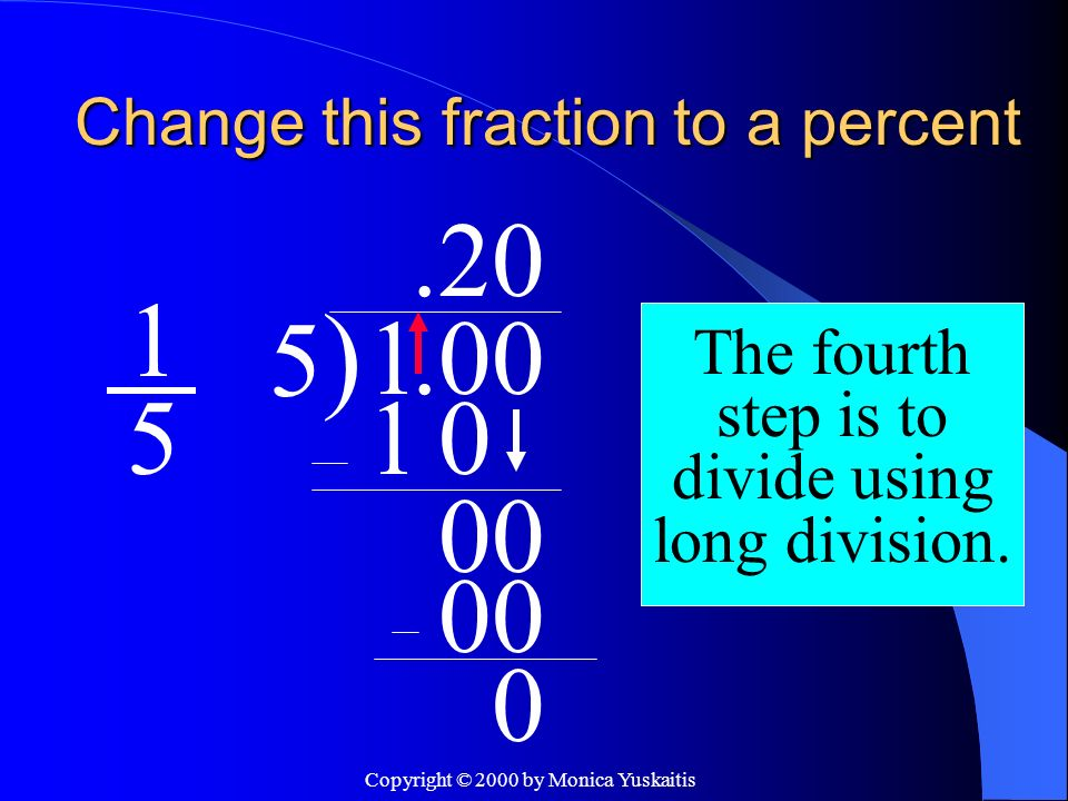 Copyright © 2000 by Monica Yuskaitis Change this fraction to a percent 1 5 The fifth step is to move the decimal point 2 places to the right and change it to a percent sign.