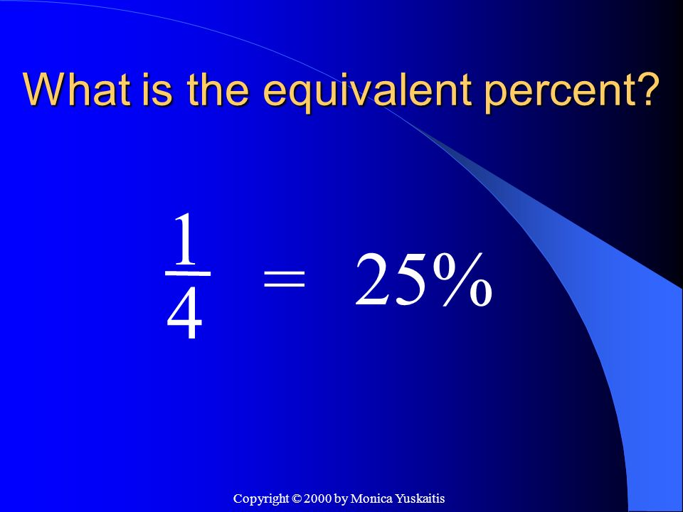 Copyright © 2000 by Monica Yuskaitis What is the equivalent percent? 4 =75% 3