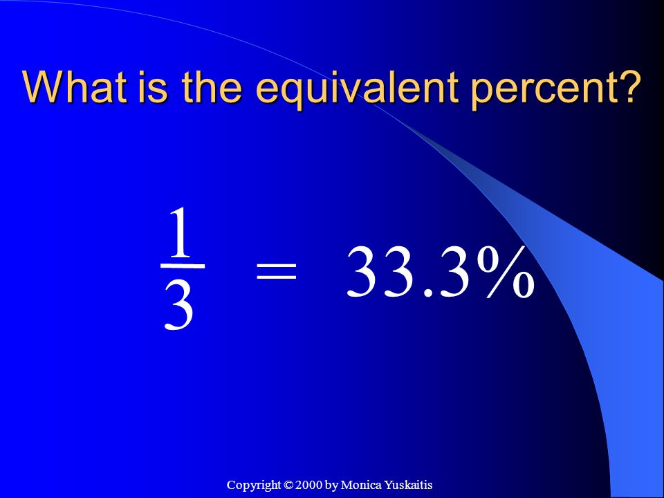 Copyright © 2000 by Monica Yuskaitis What is the equivalent percent? 3 =66.6% 2