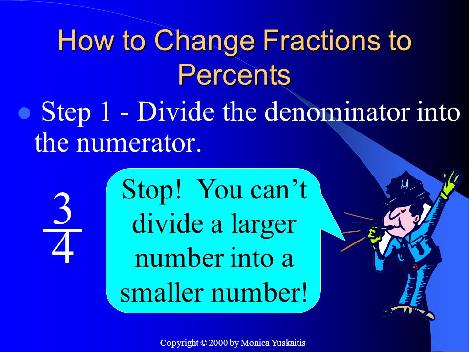 Copyright © 2000 by Monica Yuskaitis How to Change Fractions to Percents Step 1 - Divide the denominator into the numerator.