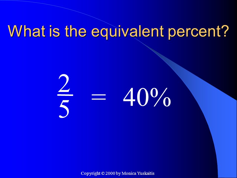 Copyright © 2000 by Monica Yuskaitis What is the equivalent percent? 5 =60% 3