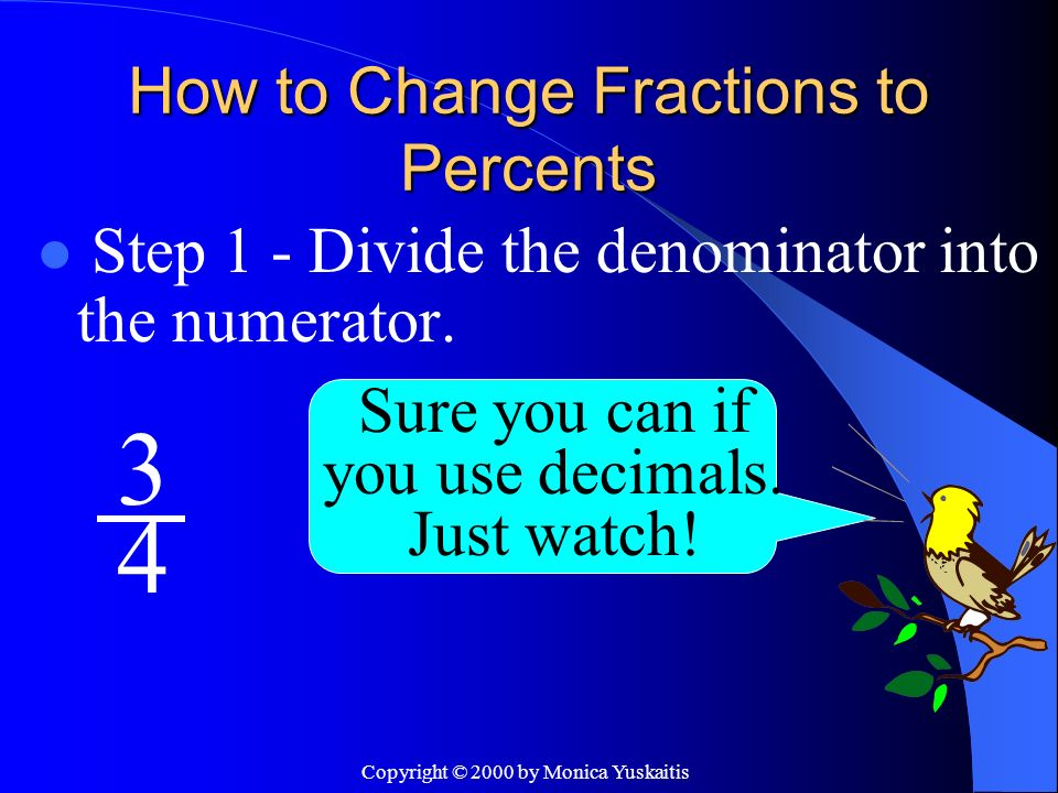 Copyright © 2000 by Monica Yuskaitis How to Change Fractions to Percents Step 2 – Add a decimal behind your dividend and two zeros.