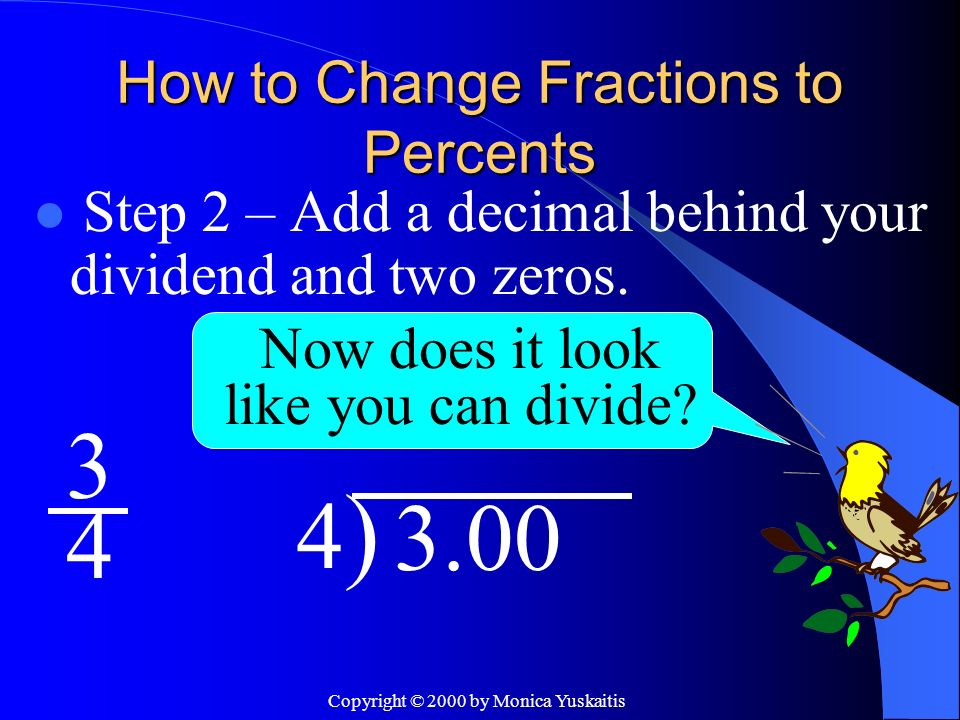 Copyright © 2000 by Monica Yuskaitis How to Change Fractions to Percents Step 3 – Place a decimal in your quotient exactly above the decimal.