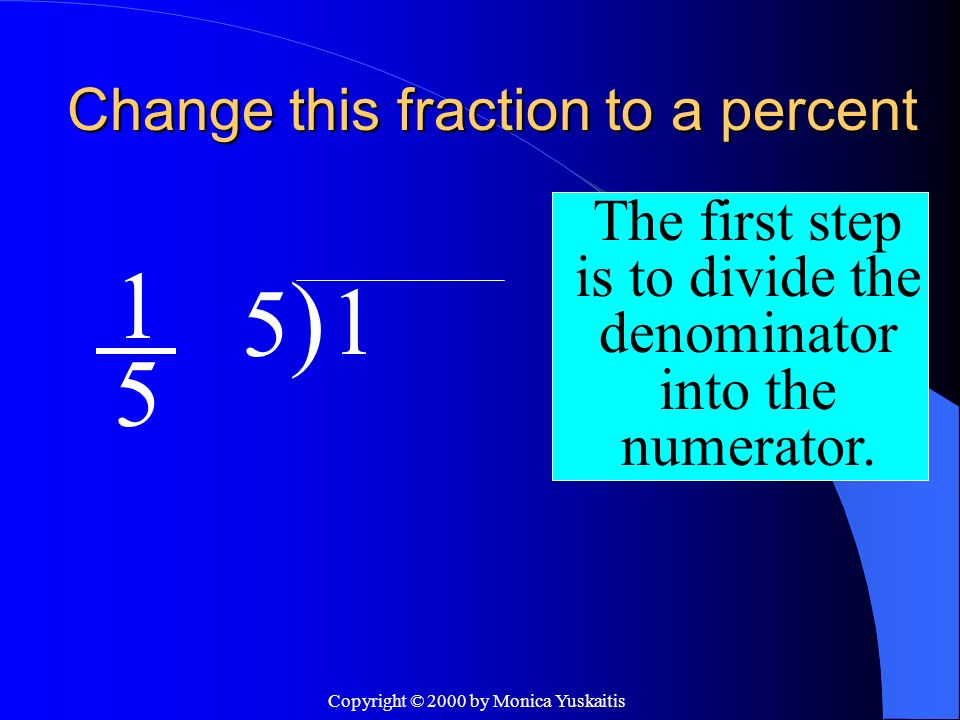 Copyright © 2000 by Monica Yuskaitis Change this fraction to a percent 1 5 The second step is to add a decimal & 2 zeros after the dividend.