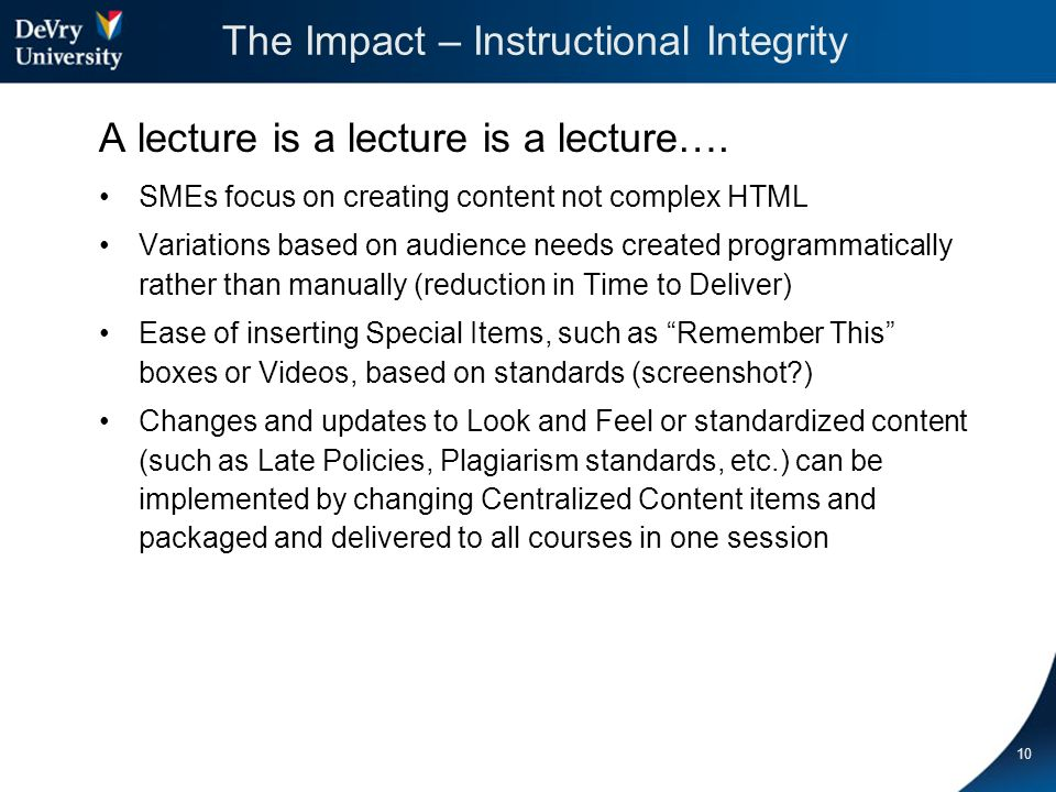 The Impact -- Instructional Designers Check-Off and reporting system to manage status and provide dashboard Focus on adding collaborative materials rather than repeating the same formatting to ensure courses are consistent Manage consistent pieces (headers, standard content items) centrally so they can be changed in all courses in one publication cycle 11