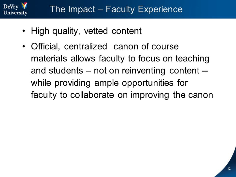The Impact – Student Experience Consistent design minimizes student learning curve in 8-week courses Mix and match (online/onsite coursework) supported by consistent set of materials across all delivery modes Targeted materials added to support delivery mode (blended vs online) Updates and changes targeted based on actual student success data and feedback through end-of- term surveys – Improved Content 13