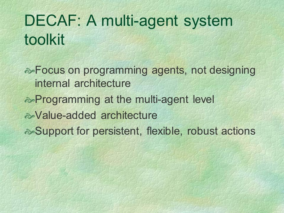 DECAF Focus on programming agents, not designing internal architecture Avoiding the API approach DECAF as agent operating system, programmers have strictly limited access Communication, planning, scheduling, [coordination], execution Graphical dataflow plan editor