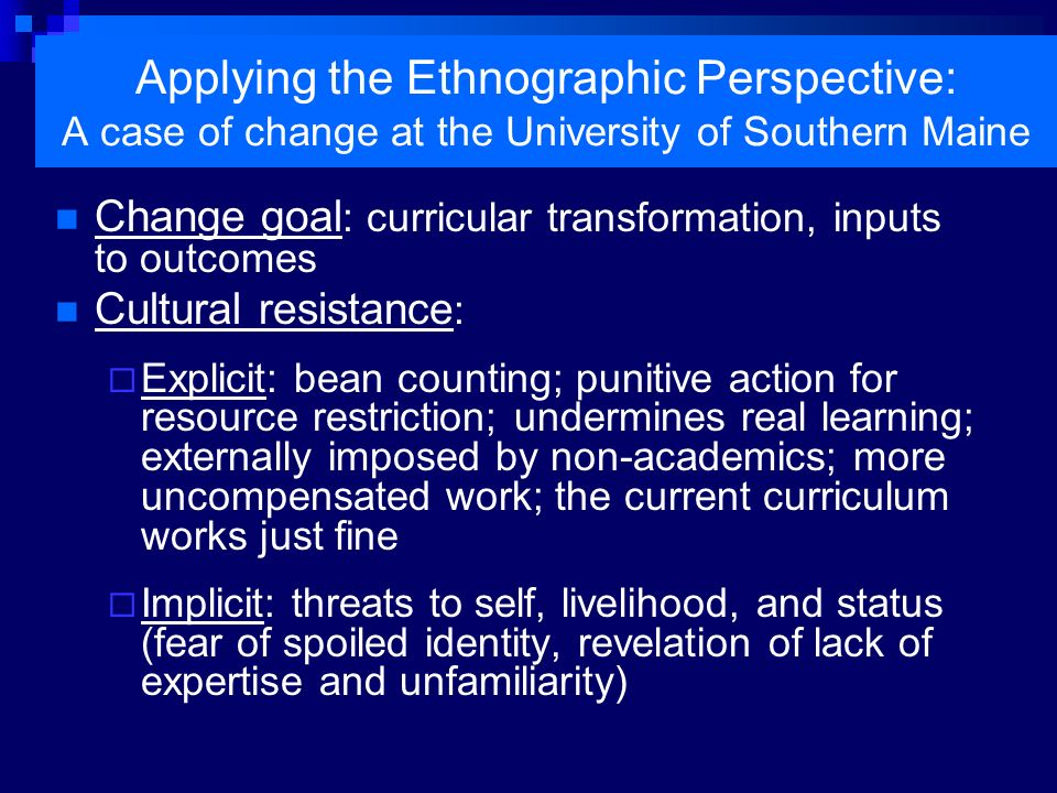 Applying the Ethnographic Perspective: A case of change at the University of Southern Maine Cultural Brokers : key faculty and staff with cross-cultural and cross-structural experiences and capacities Border-crossing faculty from the professional schools collaborating with liberal arts faculty Border-crossing staff member/instructor from Student and University Life