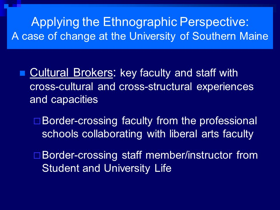 Applying the Ethnographic Perspective: A case of change at the University of Southern Maine Structural Transformation Existing committee New committee limited charge expanded charge less inclusive more inclusive Same structural position
