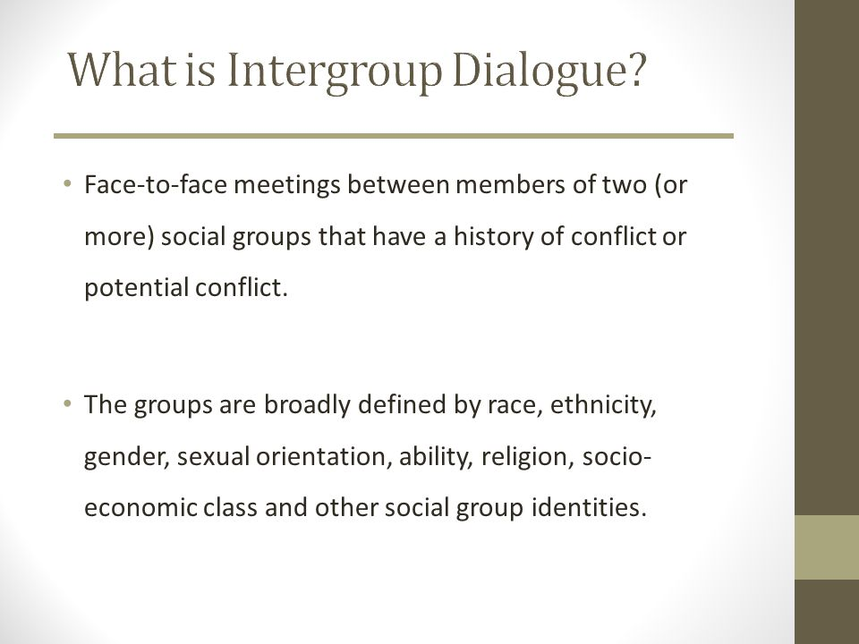 Intergroup Dialogue is… A STRUCTURED (but flexible) process SUSTAINED over an extended period of time FACILITATED by persons extensively and specifically trained in Intergroup Dialogue methodology At Michigan, we believe that facilitation is best provided by undergraduate peers.