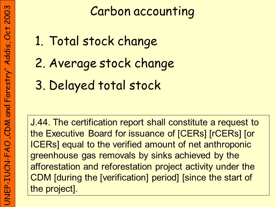 UNEP-IUCN-FAO CDM and Forestry Addis, Oct 2003 Carbon stock accounting: Total stock change, advanced crediting t0t0 t1t1 Certification and issuance time carbon rCER - t 1 : here end of 1 st Commitment Period (could be earlier) - rCERs valid for CP in which certification has taken place - Problem: risk of carbon release afetr t 1 (full amount has not neen stored for t 1 -t 0 )