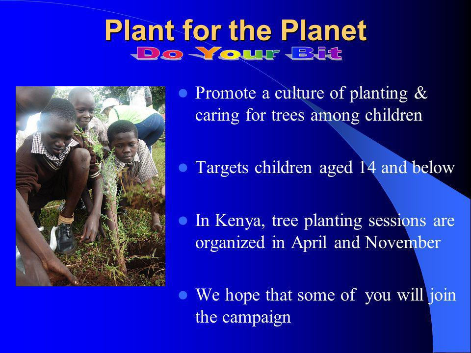 Plant for the Planet Promote a culture of planting & caring for trees among children Targets children aged 14 and below In Kenya, tree planting sessions are organized in April and November We hope that some of you will join the campaign