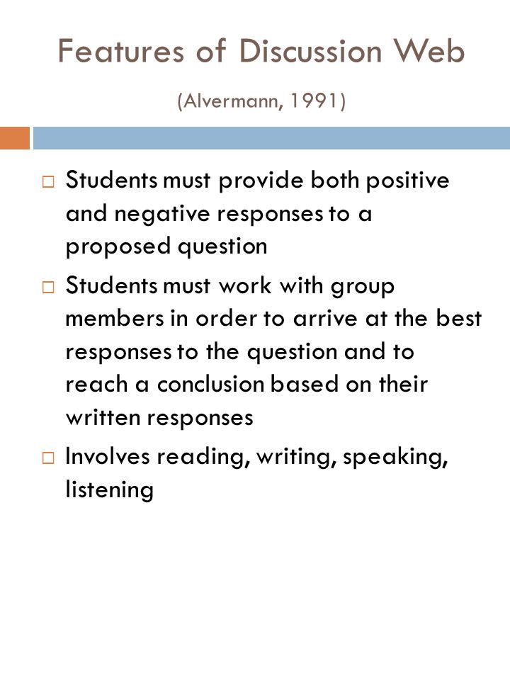 Procedure for Discussion Web Prepare students for the reading of the text with pre-reading activities or brainstorming a list of groups who all have a stake in the issue Pose a question based on the reading selection; students work individually or with a partner to generate ideas for both columns Two sets of partners work together to reach a conclusion Determine which reason best supports their conclusion Write individual responses based on the original question