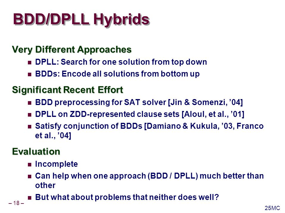– 19 – 25MC Beyond SAT Dealing With Quantifiers DPLL as QBF solver has had limited success Strength for BDDs Especially with deep, alternating quantifier nesting E.g., model checkingUnsatisfiability Impressive progress on generating proofs and unsat cores Using scaffolding from DPLL Many applications E.g., refinement steps in model checking No counterpart with BDDs