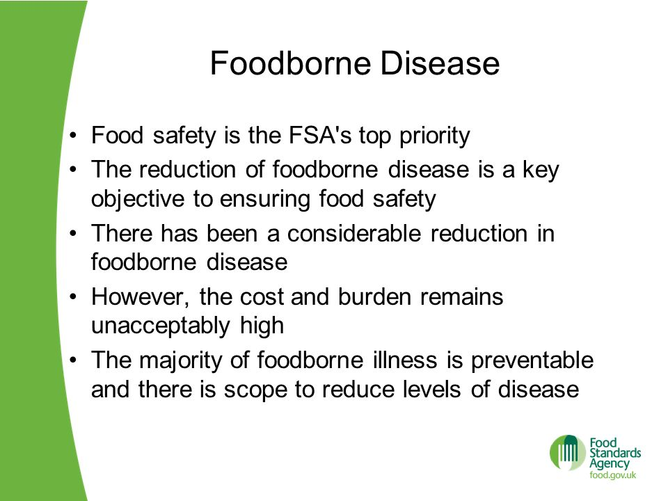 The FSAs Foodborne Disease Strategy to 2015 Aims to tackle foodborne disease by targeting the pathogens that have been identified as causing the greatest burden of disease: Campylobacter which causes most cases of food poisoning Listeria monocytogenes causes the most food poisoning deaths Viruses responsible for an increasing number of cases