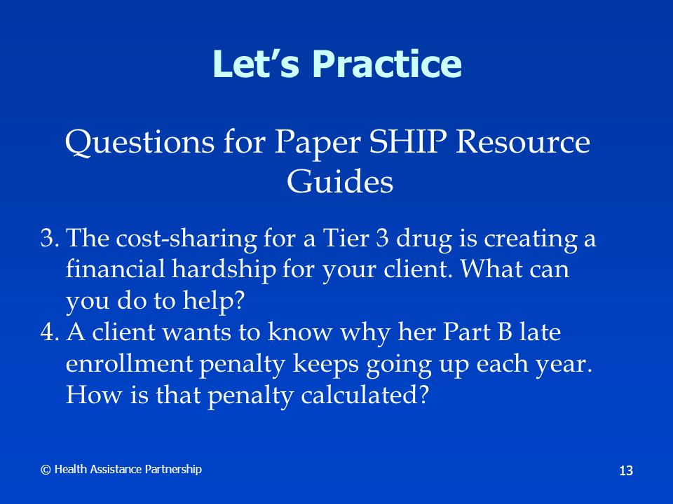 © Health Assistance Partnership 14 Lets Practice Small Group Activity Use SHIP Resource Guides online in SHIPTools to find the answers Instructions: Refer to Activity Worksheet Use questions 5 through 8 on Worksheet Facilitator will assign one question to each table Use process described on Worksheet to find an answer 10 Minutes