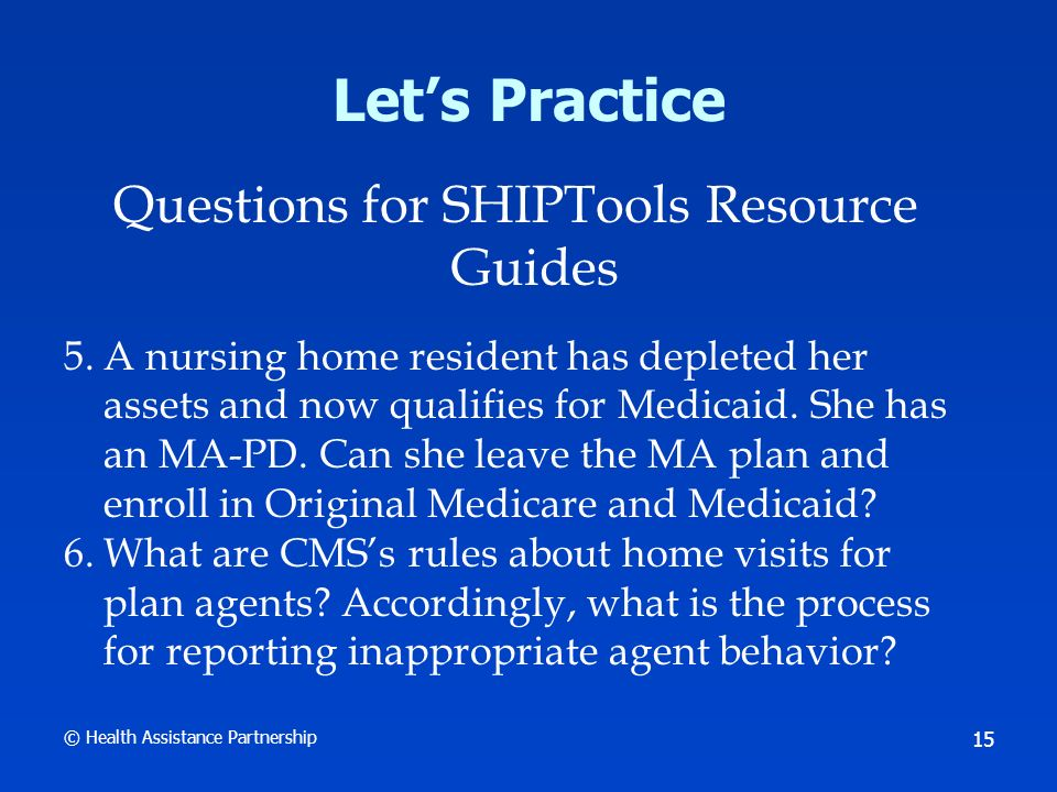 © Health Assistance Partnership 16 Lets Practice Questions for SHIPTools Resource Guides 7.A client had cataract surgery at an eye clinic that is not in the network of her Medicare plan.