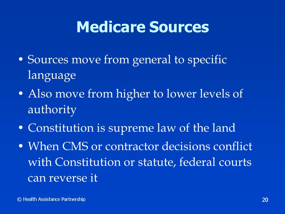 © Health Assistance Partnership 21 Medicare Sources CMSs Medicare manuals are subject to change and revision –Court cases, for example Grijalva and Fox v.