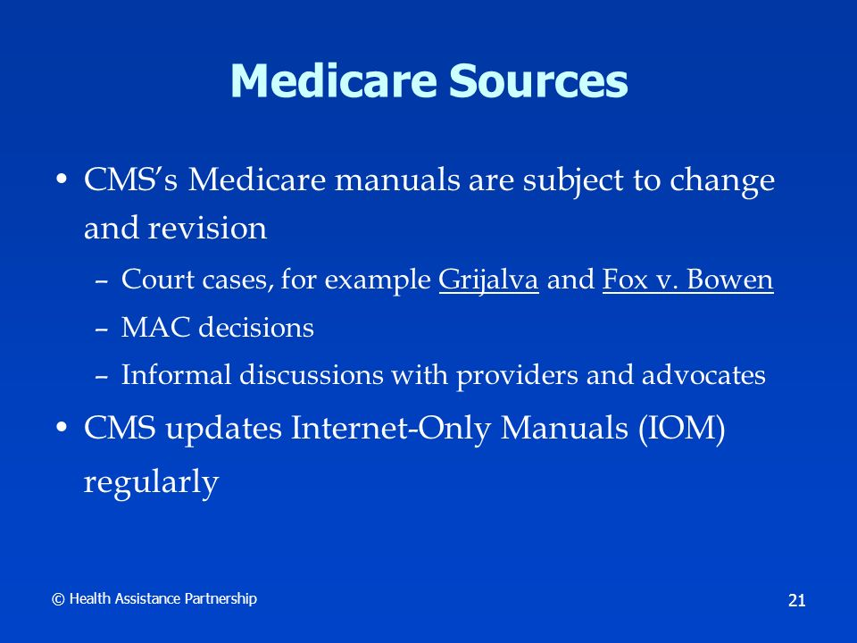 © Health Assistance Partnership 22 Medicare Sources: Statutes The Medicare Statutes: Title XVIII of the Social Security Act Enacted in 1965, with many amendments Gives big picture –Scope of benefits –Definitions –Payment systems –Authorizes HHS Secretary to provide for such limitations as necessary.