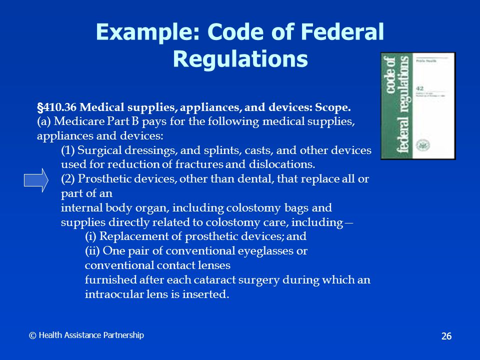 © Health Assistance Partnership 27 Medicare Sources: CMS Manuals CMS Online Manual System www.cms.hhs.gov/manuals/ 22 Internet Only Manuals (IOMs) Examples include: Medicare Benefit Policy Manual, Medicare Managed Care Manual Expands upon regulations; interprets and details Incorporates CMS guidance and transmittals Day to day operating instructions, policies, and procedures Informal comment process Binding on CMS payment contractors and MA plans