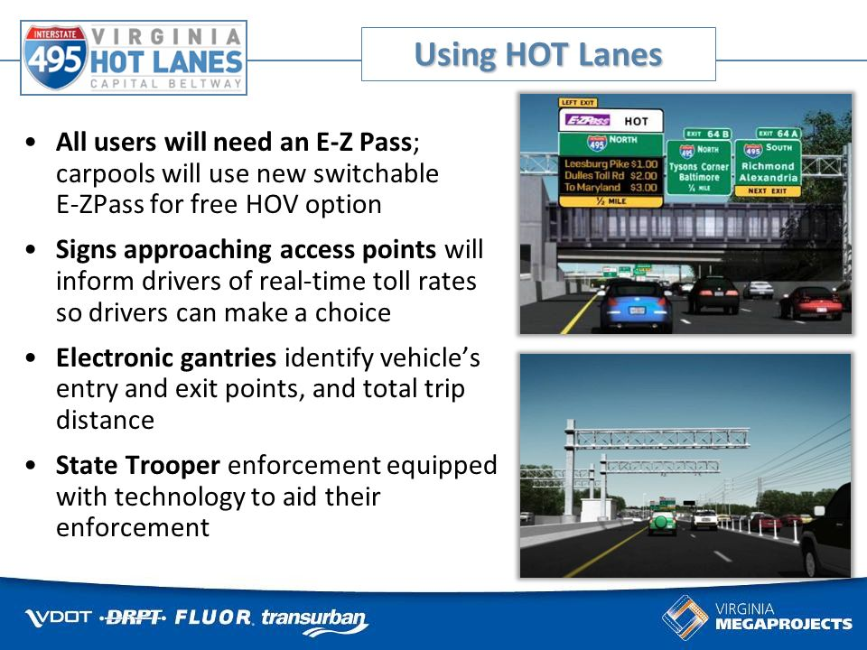 Accessing HOT Lanes Dedicated HOT Lanes entrances and exits ramps different from the regular Beltway entrances and exits Access from Mainline Beltway Northbound HOT Lanes: just south of Braddock Rd Southbound HOT Lanes: just north of Dulles Toll Rd Three new access points to/from the Beltway at Lee Highway (Route 29) Westpark Drive Jones Branch Drive Route 7
