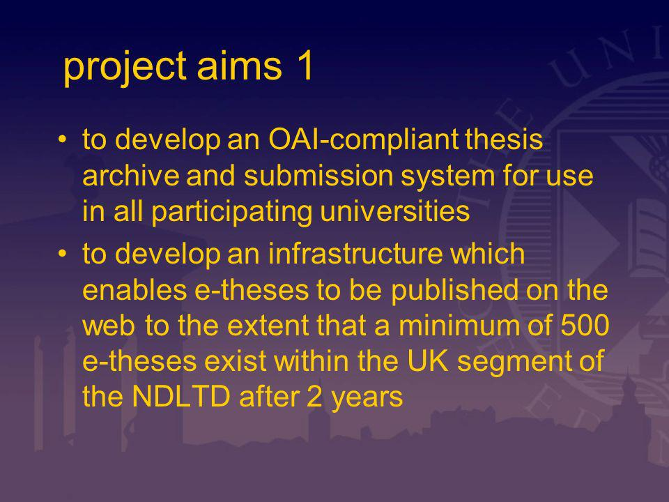 project aims 2 to develop and implement a metadata export system (crosswalk) capable of delivering our metadata to relevant metadata repositories for UK thesis information (BL, Index to Theses) To produce a checklist approach for universities to use as they develop e- theses capability