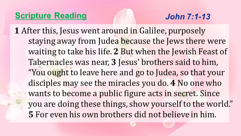 Scripture Reading 6 Therefore Jesus told them, The right time for me has not yet come; for you any time is right.