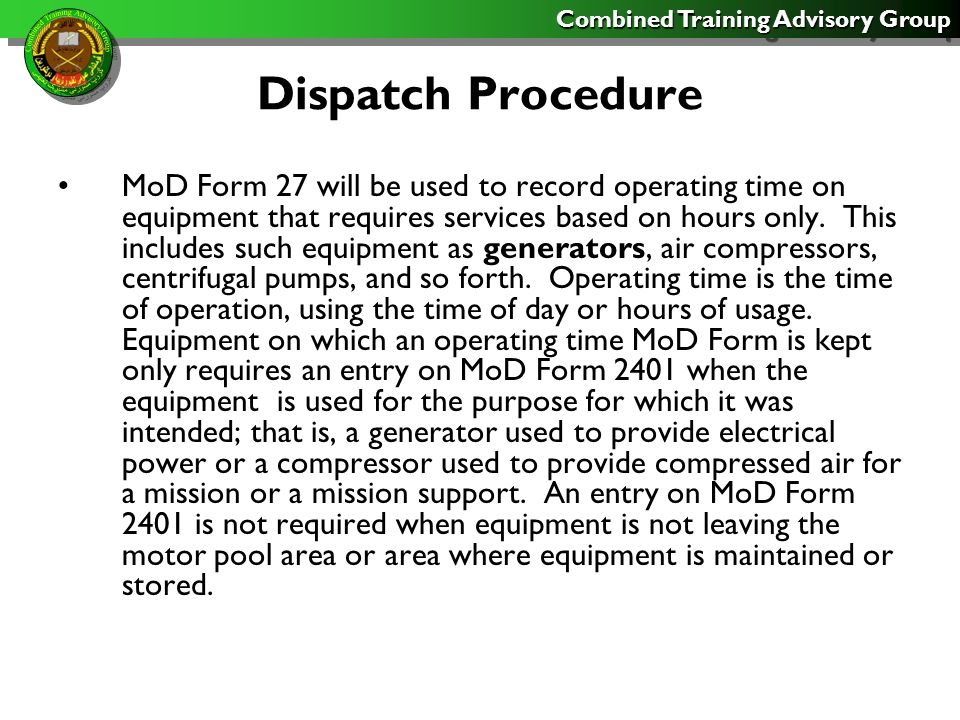 Combined Training Advisory Group Dispatch Procedure MoD Form 27 will be used for the following varying periods depending on its use: For regular dispatches, MoD Form 27 will be used until all the spaces in either the driver or destination sections have been filled.