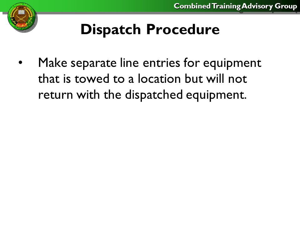 Combined Training Advisory Group Dispatch Procedure Do not dispatch equipment for motor stables or routine maintenance unless it leaves the equipment or motor pool area.