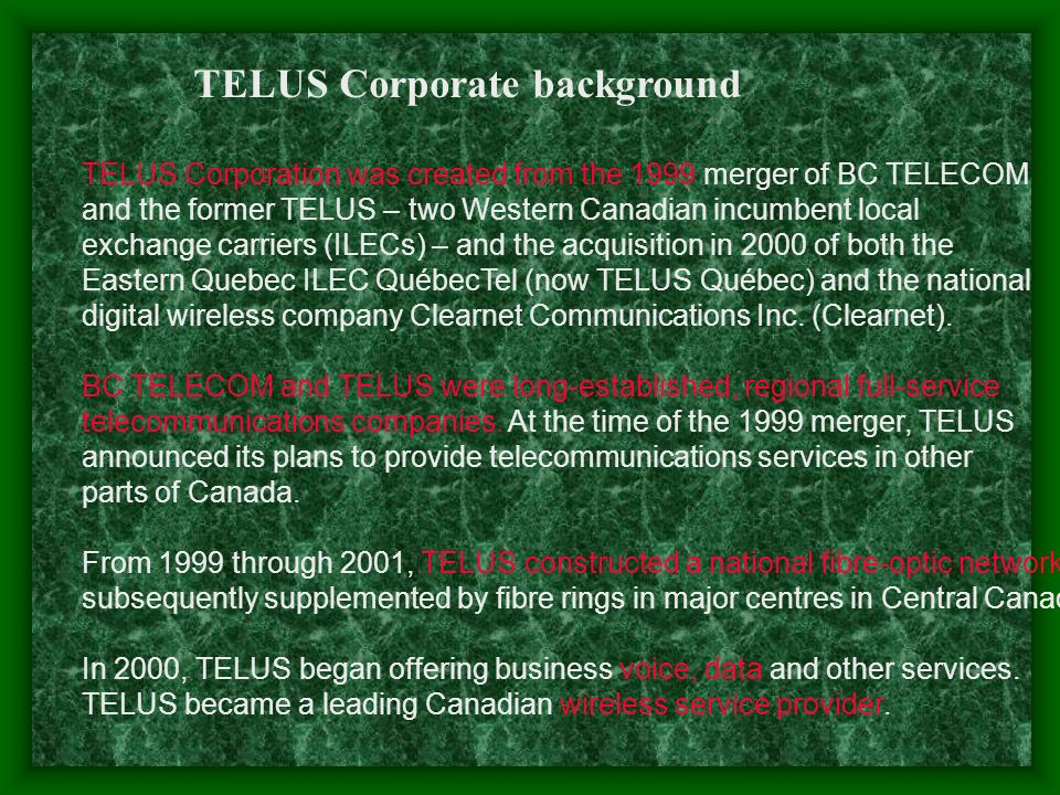 Core Business of TELUS TELUS Corporation, as the largest telecommunications company in Western Canada and the second largest in Canada, provides a full range of telecommunications products and services including data, Internet protocol (IP), voice and wireless services.