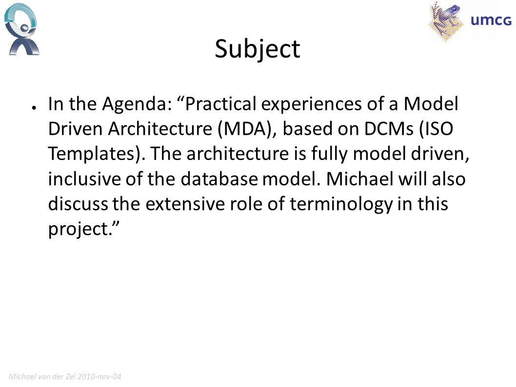 Michael van der Zel 2010-nov-045 Actual Subjects Form Section definition based on DCM and generation of HL7 v3 Form generation based on HL7 v3 Templates and CUI Clinical Noting in Forms Guidance Clinical Data Repository to store instances