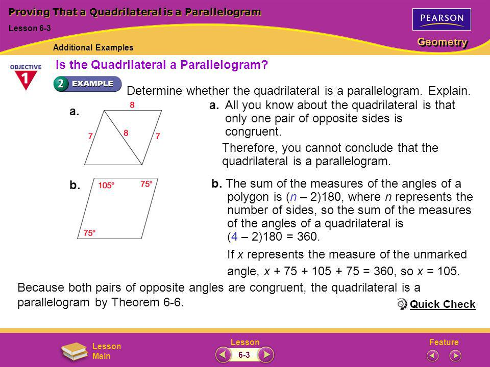 FeatureLesson Geometry Lesson Main Proving That a Quadrilateral is a Parallelogram Lesson 6-3 Quick Check Additional Examples 6-3 The crossbars and the sections of the rulers are congruent no matter how they are positioned.
