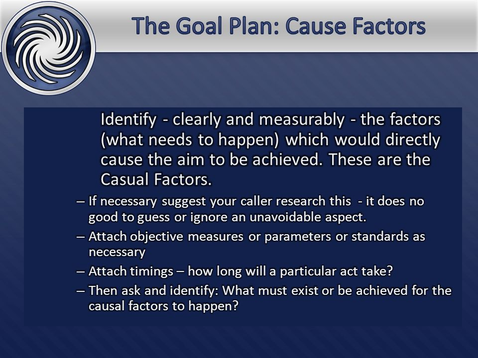 Identify what needs to happen - clearly and measurably – in order for the causal factors to happen or exist.