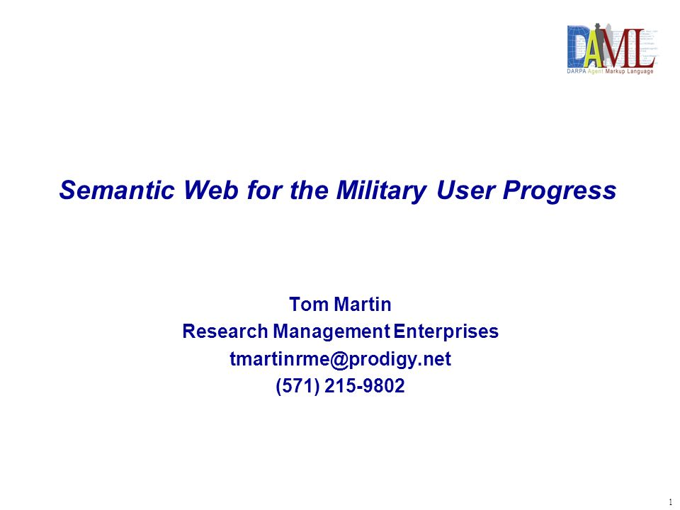 2 DAML Program Semantic Web Military Applications World Wide Semantic Web W3C/DAML-OIL Infrastructure, Tools, Applications, and Language Specific Projects, Military Applications Forcenet/ ESG/Doctrine/LL Web Enabled Navy Intelink Horus Center for Army Lessons Learned Thesaurus Other/TBD Ongoing Ongoing & Planned JBI Foreign Clearance Guidance