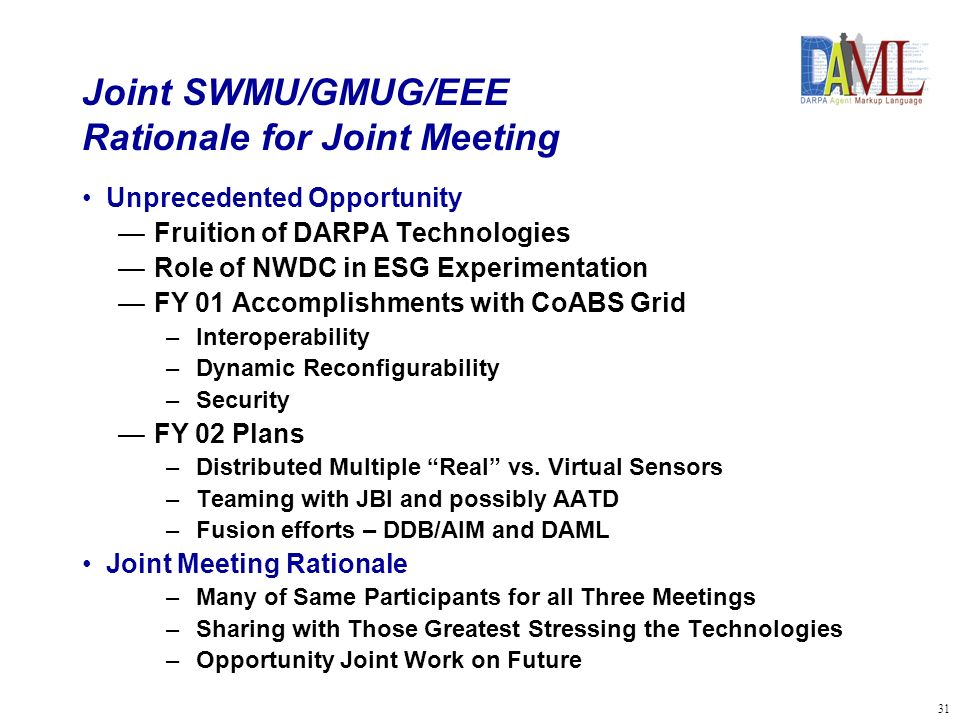 32 Joint SWMU/GMUG/EEE Objectives Review ESG Enabling Experiment Plans Expose non-EEE Participants to key use of ABC NWDC Explore Added Opportunities for Co-evolve Emerging Technologies with New Concepts and Doctrine Adjust/Refine EEE Plans Accordingly A Forum for Sharing Grid and Semantic Web Experiences Review of Key Lessons Learned –Challenges, Problems, Work-arounds –Feed Back to Developers and Program Managers Explore Potential for Key ABC and Fusion Technologies to Contribute to ESG/JBI in Future Identify Potential DARPA Initiatives to Address Unsolved Technology Issues Result in actionable Plan of Action and Milestones to meet those objectives above