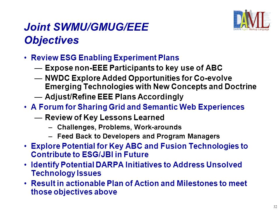 33 Joint SWMU/GMUG/EEE Approach Joint meeting for all three groups Sequence Objectives and Sponsor Views –ONR/NWDC Objectives –DARPA – CoABS, DAML, DDB/AIM Users Reviews –EEE Plans and Progress, and Grid Lessons Learned –DAML Issues, NWDC Lessons Learned/Doctrine CALL –Horus, AATD, CECOM, AFRL/JBI Working Groups