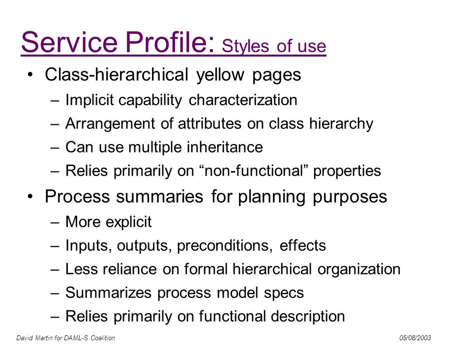 David Martin for DAML-S Coalition 05/08/2003 Exploiting Profile Hierarchies Tie in with UDDI, UNSPSC, … DL Basis for matchmaking Multiple profiles; multiple taxonomies