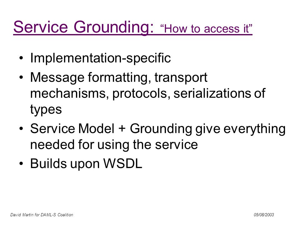 David Martin for DAML-S Coalition 05/08/2003 OWL-S / WSDL Grounding Web Services Description Language –Authored by IBM, Ariba, Microsoft –Focus of W3C Web Services Description WG –Commercial momentum –Specifies message syntax accepted/generated by communication ports –Bindings to popular message/transport standards (SOAP, HTTP, MIME) –Abstract types; extensibility elements Complementary with OWL-S