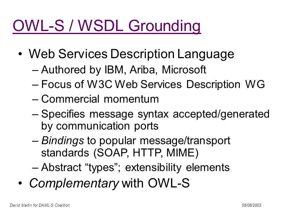 David Martin for DAML-S Coalition 05/08/2003 OWL-S / WSDL Grounding Resources/Concepts WSDL OWL-S Process Model Atomic Process Operation Message Inputs / Outputs Binding to SOAP, HTTP, etc.