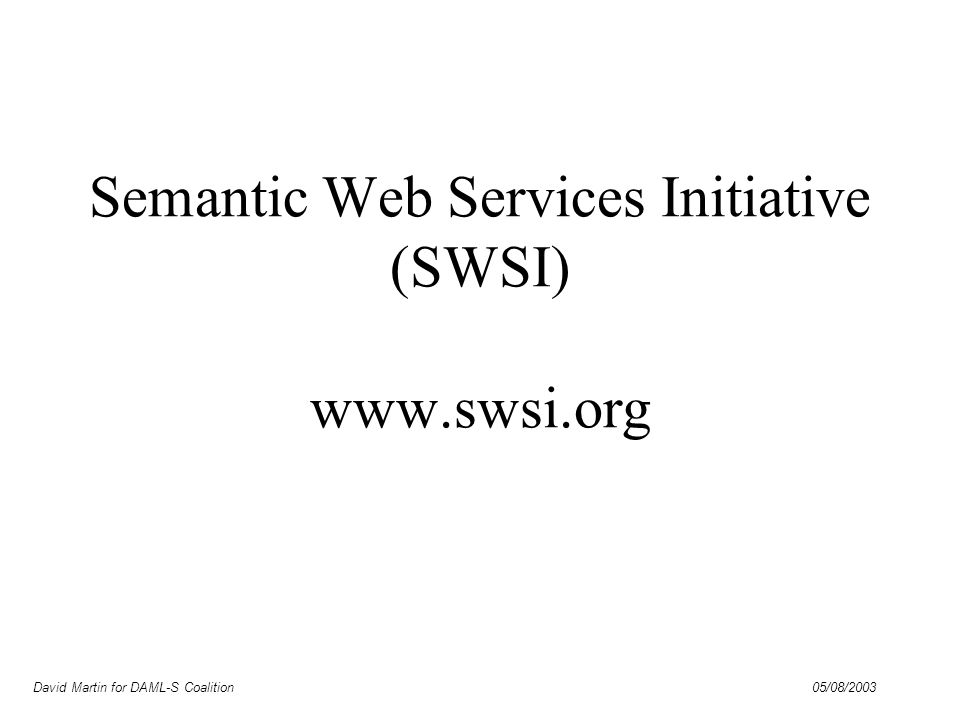 David Martin for DAML-S Coalition 05/08/2003 SWSI Objectives Bring together US and European Semantic Web Services researchers Engage in collaborative standardization efforts –Semantic Web Services Language DAML-S as a primary input More attention to working with industry standards efforts –Semantic Web Services Architecture Close collaboration with W3C directions –Web Service Choreography Working Group –Semantic Web Services Interest Group –Likely outcome is a W3C Note