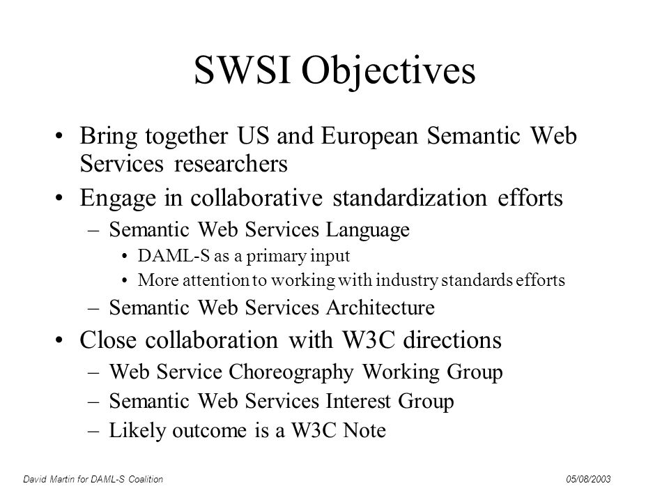 David Martin for DAML-S Coalition 05/08/2003 SWSI Structure Advisory Committee –Murray Burke, Hans-Georg Stork, Jim Hendler Coordinating Committee –Co-chairs: Dieter Fensel and Katia Sycara Industrial Advisory Board –Co-chairs: Michael Uschold and ??.