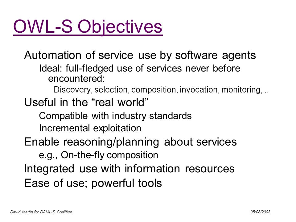 David Martin for DAML-S Coalition 05/08/2003 Automation Enabled by OWL-S Web service discovery Find me a shipping service that transports goods to Dubai.
